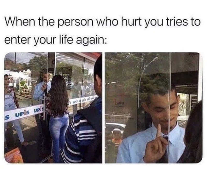 Meme - Adaptation - When the person who hurt you tries enter your life again: supls s UPis UPis