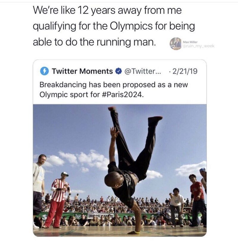 Meme - Text - We're like 12 years away from me qualifying for the Olympics for being able to do the running man. Max Miller ruin_my week @Twitter... 2/21/19 Twitter Moments Breakdancing has been proposed as a new Olympic sport for #Paris2024 URENAReS