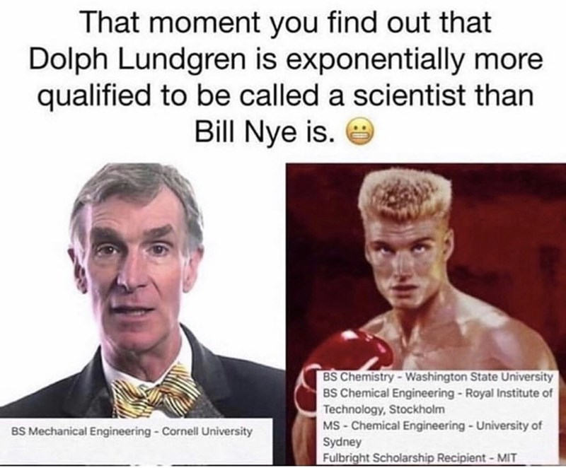 Meme - Facial expression - That moment you find out that Dolph Lundgren is exponentially more qualified to be called a scientist than Bill Nye is. BS Chemistry-Washington State University BS Chemical Engineering-Royal Institute of Technology,Stockholm MS-Chemical Engineering-University of Sydney Fulbright Scholarship Recipient-MIT BS Mechanical Engineering Cornell University