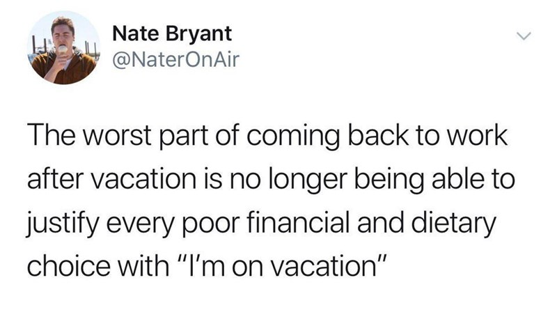 """Meme - Text - Nate Bryant @NaterOnAir The worst part of coming back to work after vacation is no longer being able to justify every poor financial and dietary choice with """"I'm on vacation"""""""