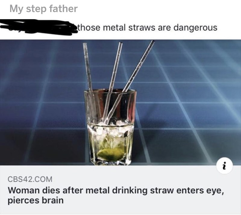 Meme - Water - My step father those metal straws are dangerous i CBS42.COM Woman dies after metal drinking straw enters eye, pierces brain