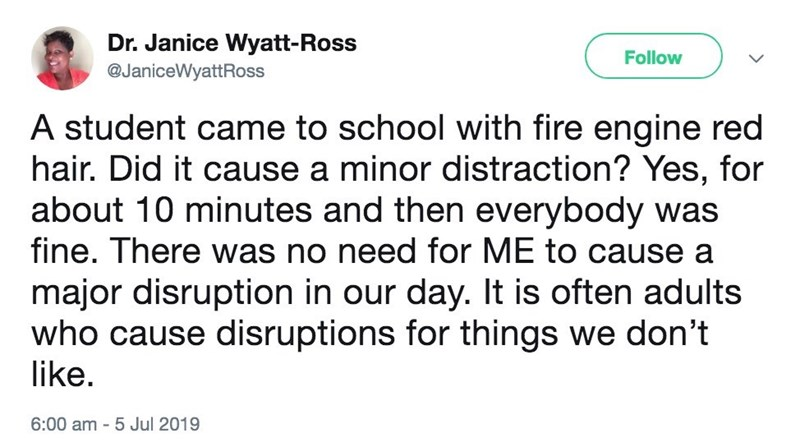 Meme - Text - Dr. Janice Wyatt-Ross Follow @JaniceWyattRoss A student came to school with fire engine red hair. Did it cause a minor distraction? Yes, for about 10 minutes and then everybody was fine. There was no need for ME to cause a major disruption in our day. It is often adults who cause disruptions for things we don't like. 6:00 am 5 Jul 2019
