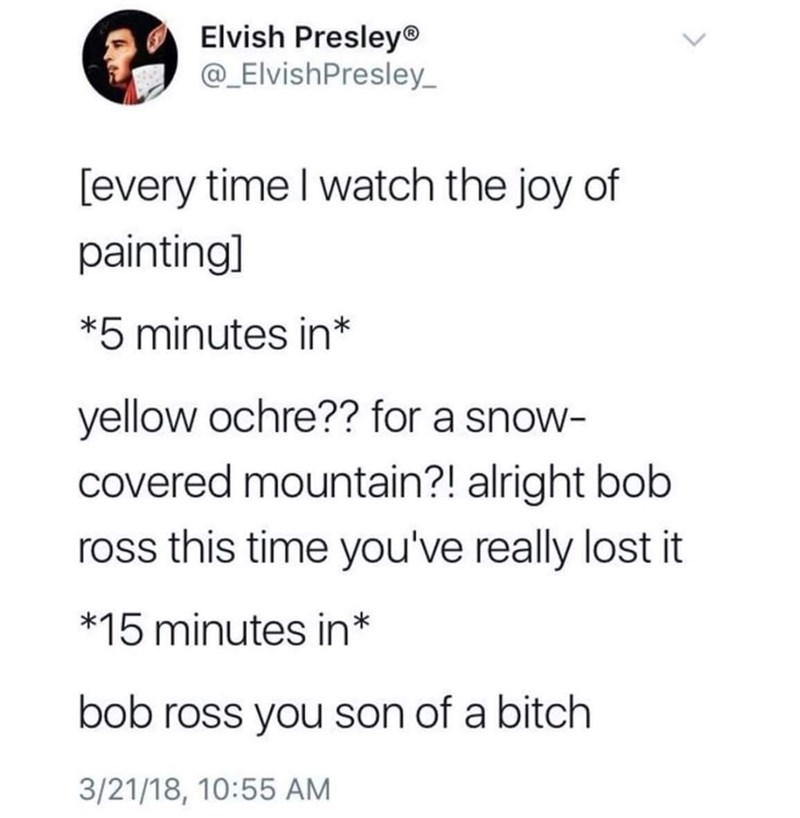 Meme - Text - Elvish Presley® @_ElvishPresley every time I watch the joy of paintingl *5 minutes in* yellow ochre?? for a snow- covered mountain?! alright bob ross this time you've really lost it *15 minutes in* bob ross you son of a bitch 3/21/18, 10:55 AM