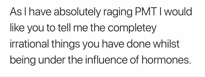 pmsing - Text - As I have absolutely raging PMT I would like you to tell me the completey irrational things you have done whilst being under the influence of hormones.