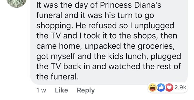 pmsing - Text - It was the day of Princess Diana's funeral and it was his turn to go shopping. He refused so I unplugged the TV and I took it to the shops, then came home, unpacked the groceries, got myself and the kids lunch, plugged the TV back in and watched the rest of the funeral. 2.9k Like Reply 1 w