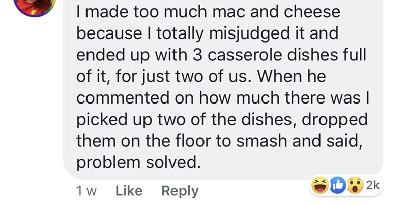 pmsing - Text - I made too much mac and cheese because I totally misjudged it and ended up with 3 casserole dishes full of it, for just two of us. When he commented on how much there was I picked up two of the dishes, dropped them on the floor to smash and said, problem solved. 2k Like Reply 1 w