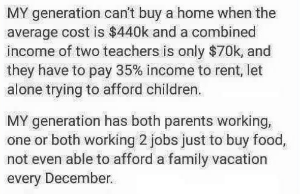 Text - MY generation can't buy a home when the average cost is $440k and a combined income of two teachers is only $70k, and they have to pay 35% income to rent, let alone trying to afford children. MY generation has both parents working, one or both working 2 jobs just to buy food, not even able to afford a family vacation every December