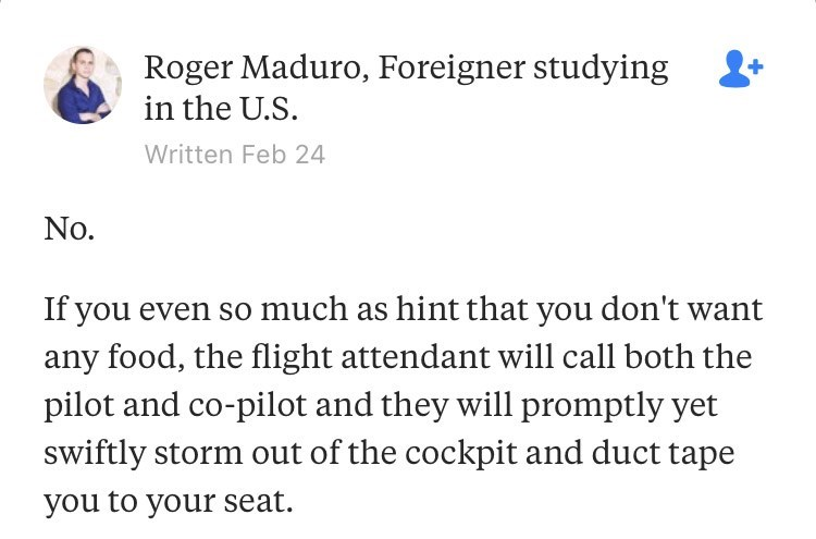 """Quora - """"No. If you even so much as hint that you don't want any food, the flight attendant will call both the pilot and co-pilot and they will promptly yet swiftly storm out of the cockpit and duct tape you to your seat."""""""