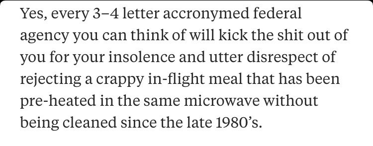 """Quora - """"Yes, every 3-4 letter accronymed federal agency you can think of will kick the shit out of you for your insolence and utter disrespect of rejecting a crappy in-flight meal that has been pre-heated in the same microwave without being cleaned since the late 1980's"""""""