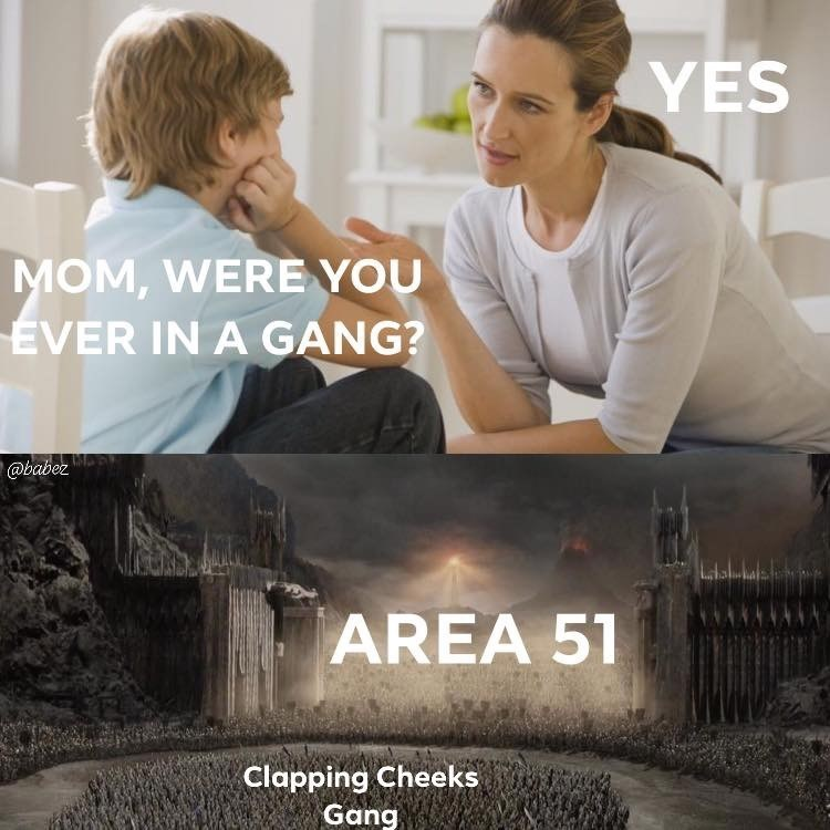Area 51 Memes - Movie - YES MOM, WERE YOU EVER IN A GANG? @babez AREA 51 Clapping Cheeks Gang
