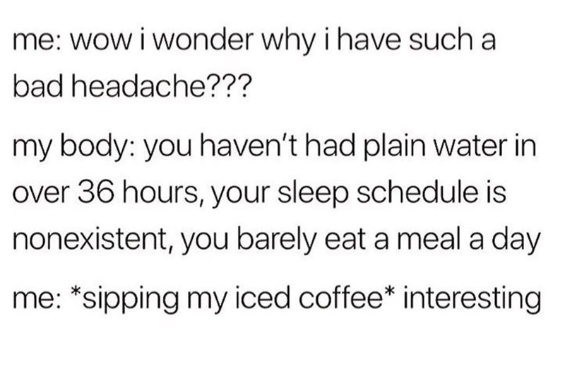 Meme - Text - me: wow i wonder why i have such a bad headache??? my body: you haven't had plain water in over 36 hours, your sleep schedule is nonexistent, you barely eat a meal a day me: *sipping my iced coffee* interesting