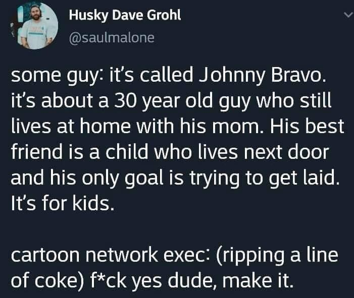 Meme - Text - Husky Dave Grohl @saulmalone some guy: it's called Johnny Bravo. it's about a 30 year old guy who still lives at home with his mom. His best friend is a child who lives next door and his only goal is trying to get laid. It's for kids. cartoon network exec: (ripping a line of coke) f*ck yes dude, make it.