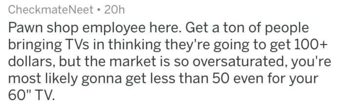 """Text - CheckmateNeet 20h Pawn shop employee here. Get a ton of people bringing TVs in thinking they're going to get 100+ dollars, but the market is so oversaturated, you're most likely gonna get less than 50 even for your 60"""" TV"""