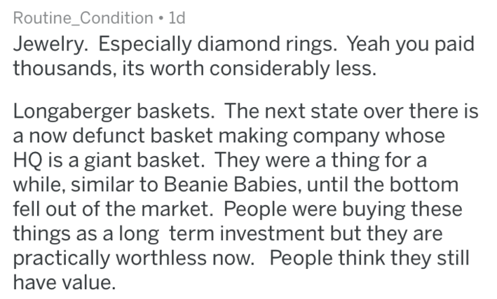 Text - Routine_Condition 1d Jewelry. Especially diamond rings. Yeah you paid thousands, its worth considerably less. Longaberger baskets. The next state over there is defunct basket making company whose HQ is a giant basket. They were a thing for a while, similar to Beanie Babies, until the bottom fell out of the market. People were buying these things as a long term investment but they are practically worthless now. People think they still have value.