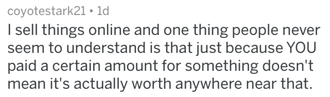 Text - coyotestark21 ld I sell things online and one thing people never eem to understand is that just because YOU paid a certain amount for something doesn't mean it's actually worth anywhere near that.