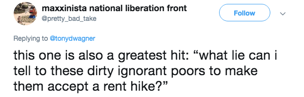 """bad landlord - Text - maxxinista national liberation front Follow @pretty_bad_take Replying to@tonydwagner this one is also a greatest hit: """"what lie can i tell to these dirty ignorant poors to make them accept a rent hike?"""""""