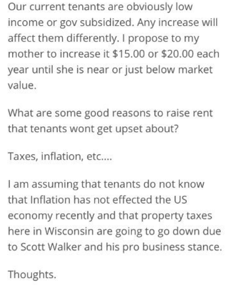 bad landlord - Text - Our current tenants are obviously low income or gov subsidized. Any increase will affect them differently. I propose to my mother to increase it $15.00 or $20.00 each year until she is near or just below market value. What are some good reasons to raise rent that tenants wont get upset about? Taxes, inflation, etc.... I am assuming that tenants do not know that Inflation has not effected the US economy recently and that property taxes here in Wisconsin are going to go down