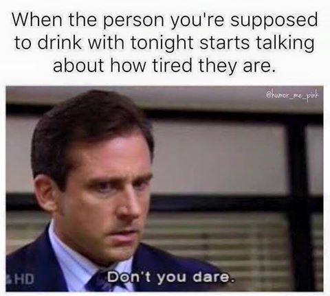 Text - When the person you're supposed to drink with tonight starts talking about how tired they are. ehuner mepa Don't you dare. HD