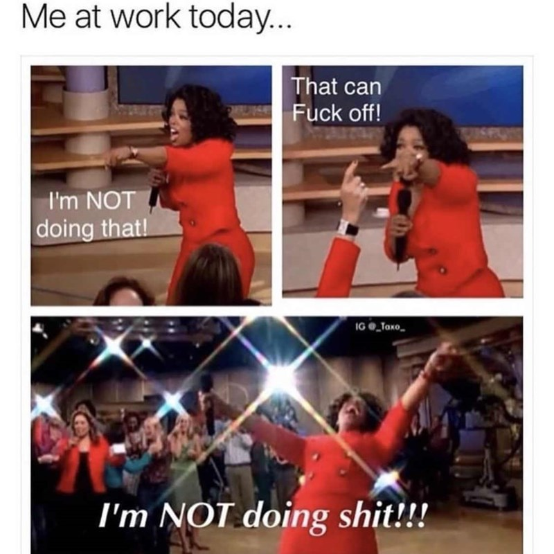 """Meme - """"Me at work today... That can Fuck off! I'm NOT doing that! I'm NOT doing shit!!!"""""""