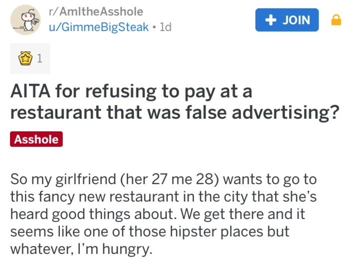 choosing beggar - Text - r/AmltheAsshole +JOIN u/GimmeBigSteak 1d AITA for refusing to pay at a restaurant that was false advertising? Asshole So my girlfriend (her 27 me 28) wants to go to this fancy new restaurant in the city that she's heard good things about. We get there and it seems like one of those hipster places but whatever, I'm hungry.