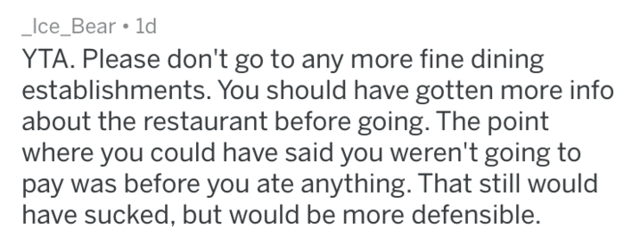 choosing beggar - Text - Ice_Bear 1d YTA. Please don't go to any more fine dining establishments. You should have gotten more info about the restaurant before going. The point where you could have said you weren't going to pay was before you ate anything. That still would have sucked, but would be more defensible.