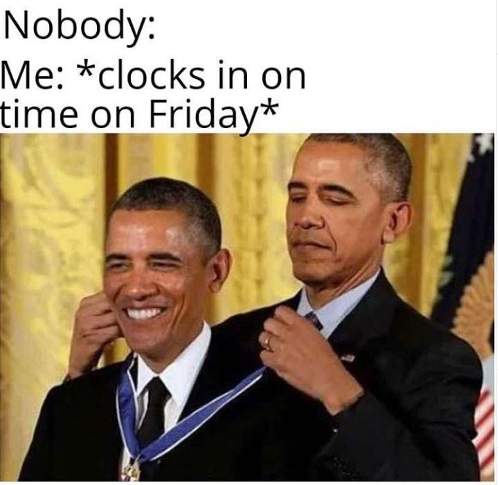 "Meme - Obama - ""Nobody: Me: *clocks in on time on Friday*"""