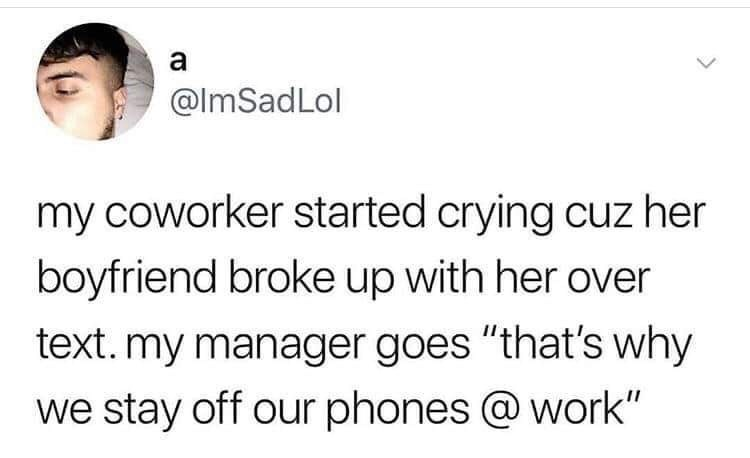 """restaurant meme - Text - a @ImSadLol my coworker started crying cuz her boyfriend broke up with her over text. my manager goes """"that's why we stay off our phones @ work"""""""