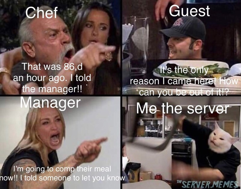"""restaurant meme - Internet meme - Guest Chef That was 86,d an hour ago. I told the manager!! It's the only reason came heret How can you be out of itl? Manager Me the server I'm going to comp their meal now!! I told someone to let you know TH """"SERVERMEMES"""