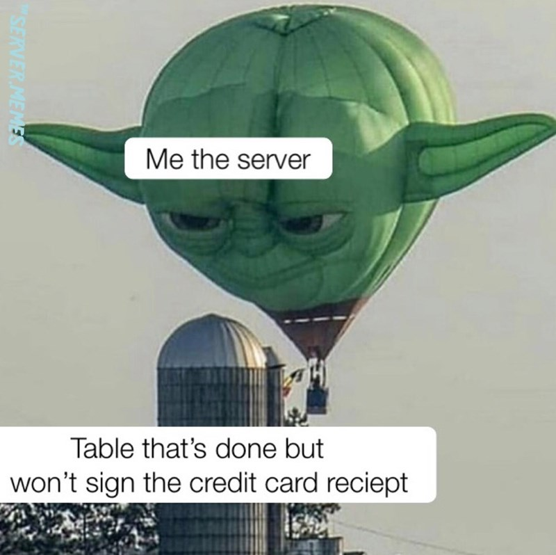 restaurant meme - Yoda - Me the server Table that's done but won't sign the credit card reciept SERVER MEMES