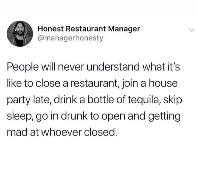 restaurant meme - Text - Honest Restaurant Manager @managerhonesty People will never understand what it's like to close a restaurant, join a house party late, drink a bottle of tequila, skip sleep, go in drunk to open and getting mad at whoever closed.