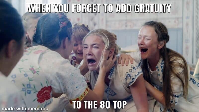 restaurant meme - People - WHEN YOU FORGET TO ADD GRATUITY TO THE 80 TOP made with mematic