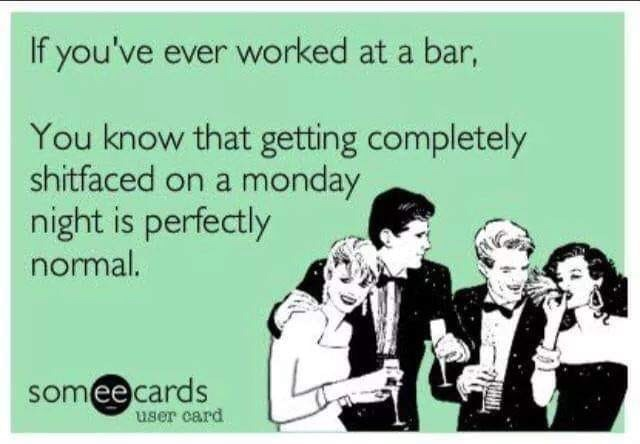 restaurant meme - Text - If you've ever worked at a bar, You know that getting completely shitfaced on a monday night is perfectly normal. someecards user card