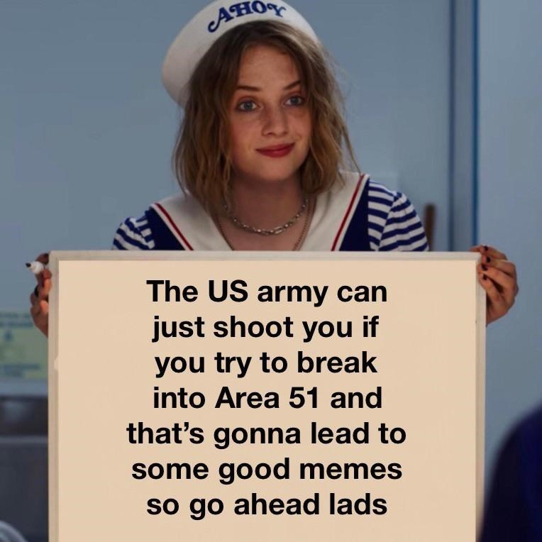 storm area 51 meme - Text - он The US army can just shoot you if you try to break into Area 51 and that's gonna lead to some good memes so go ahead lads