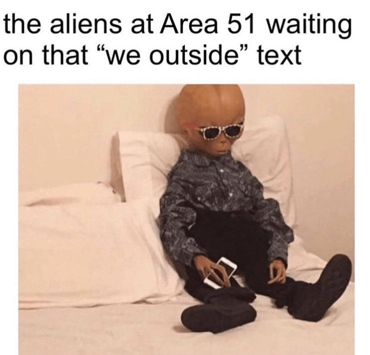 """storm area 51 meme - Text - the aliens at Area 51 waiting on that """"we outside"""" text"""