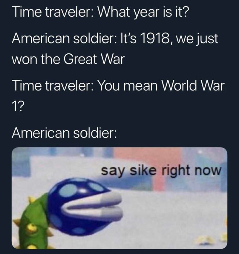 meme - Text - Time traveler: What year is it? American soldier: It's 1918, we just won the Great War Time traveler: You mean World War 1? American soldier: say sike right now