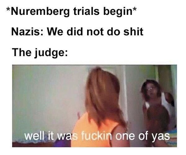 meme - Hair - *Nuremberg trials begin* Nazis: We did not do shit The judge: well it was fuckin one of yas
