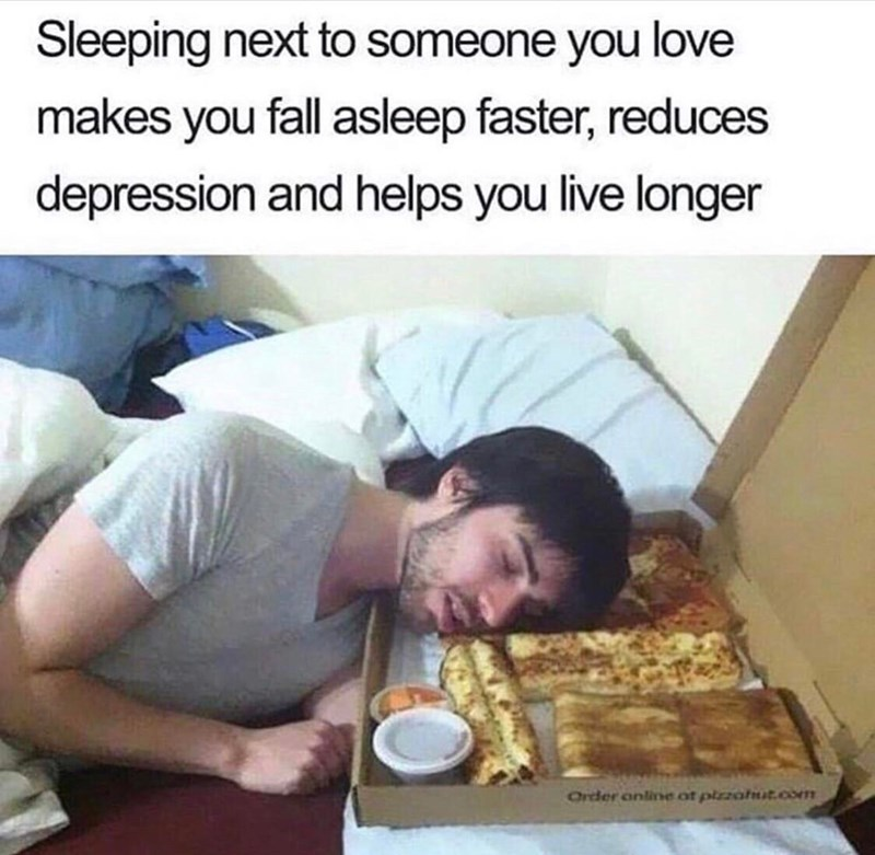 meme - Junk food - Sleeping next to someone you love makes you fall asleep faster, reduces depression and helps you live longer Order onlie of pizahst.com