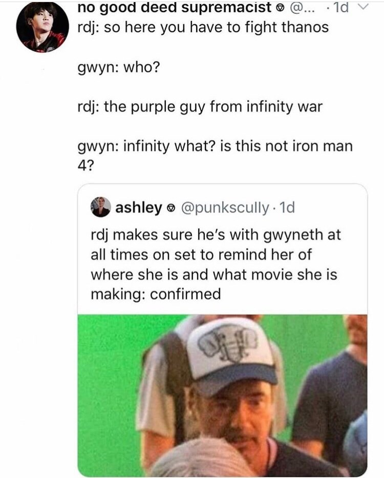 Meme - Text - no good deed supremacist @.. 1d rdj: so here you have to fight thanos gwyn: who? rdj: the purple guy from infinity war gwyn: infinity what? is this not iron man 4? ashley@punkscully 1d rdj makes sure he's with gwyneth at all times on set to remind her of where she is and what movie she is making: confirmed