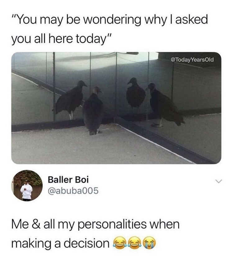 """Meme - Text - """"You may be wondering why I asked you all here today"""" @TodayYearsOld Baller Boi @abuba005 Me & all my personalities when making a decision"""