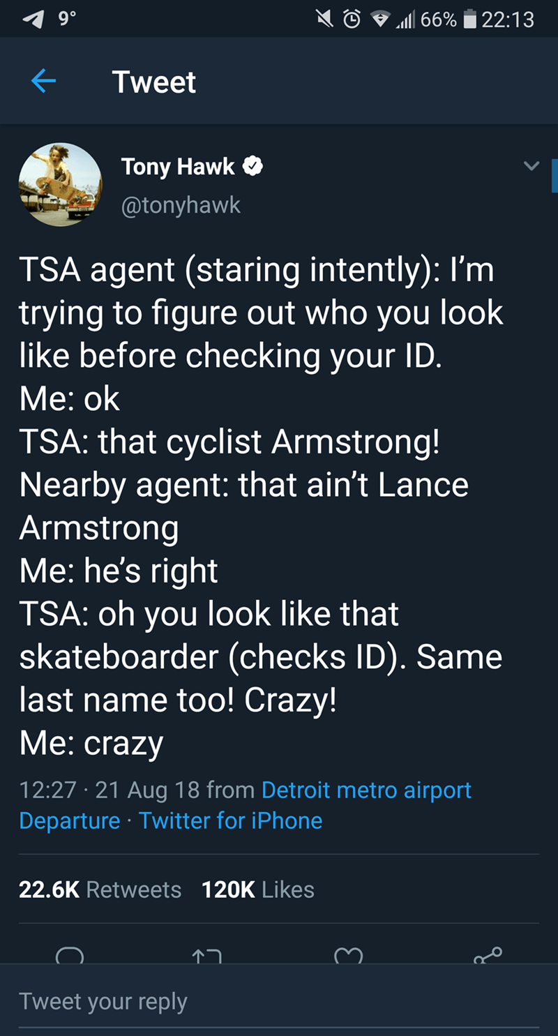 tony hawk - Text - 9 0 a66%22:13 Tweet Tony Hawk @tonyhawk TSA agent (staring intently): I'm trying to figure out who you look like before checking your ID. Мe: ok TSA: that cyclist Armstrong! Nearby agent: that ain't Lance Armstrong Me: he's right TSA: oh you look like that skateboarder (checks ID). Same last name too! Crazy! Мe: crazy 12:27 21 Aug 18 from Detroit metro airport Departure Twitter for iPhone 22.6K Retweets 120K Likes Tweet your reply