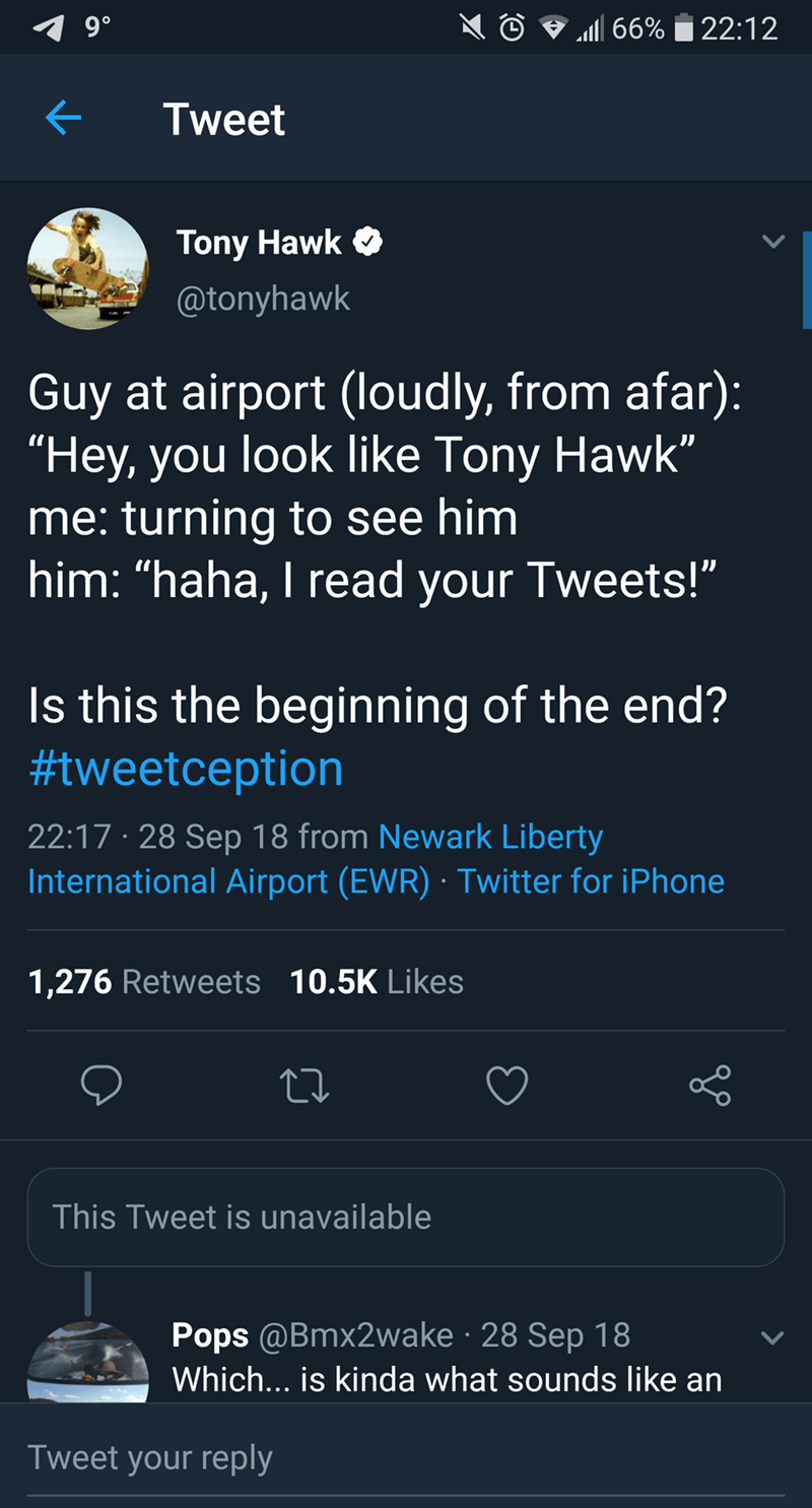 "tony hawk - Text - 9 0 a66%22:12 Tweet Tony Hawk @tonyhawk Guy at airport (loudly, from afar): ""Hey, you look like Tony Hawk"" me: turning to see him him: ""haha, I read your Tweets!"" Is this the beginning of the end? #tweetception 22:17 28 Sep 18 from Newark Liberty International Airport (EWR) Twitter for iPhone 1,276 Retweets 10.5K Likes This Tweet is unavailable Pops @Bmx2wake 28 Sep 18 Which... is kinda what sounds like an Tweet your reply"