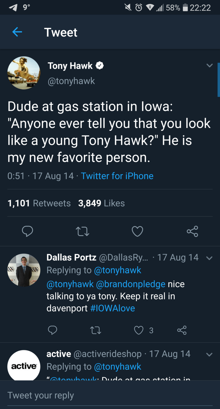 "tony hawk - Text - 22:22 d 58% Tweet Tony Hawk @tonyhawk Dude at gas station in lowa: ""Anyone ever tell you that you look like a young Tony Hawk?"" my new favorite person. II is 0:51 17 Aug 14 Twitter for iPhone 1,101 Retweets 3,849 Likes Dallas Portz @DallasR... Replying to @tonyhawk 17 Aug 14 @tonyhawk@brandonpledge nice talking to ya tony. Keep it real in davenport #1OWAlove 3 active @activerideshop 17 Aug 14 active Replying to @tonyhawk ""tonuhawle Dudo at aoo otation in Tweet your reply"