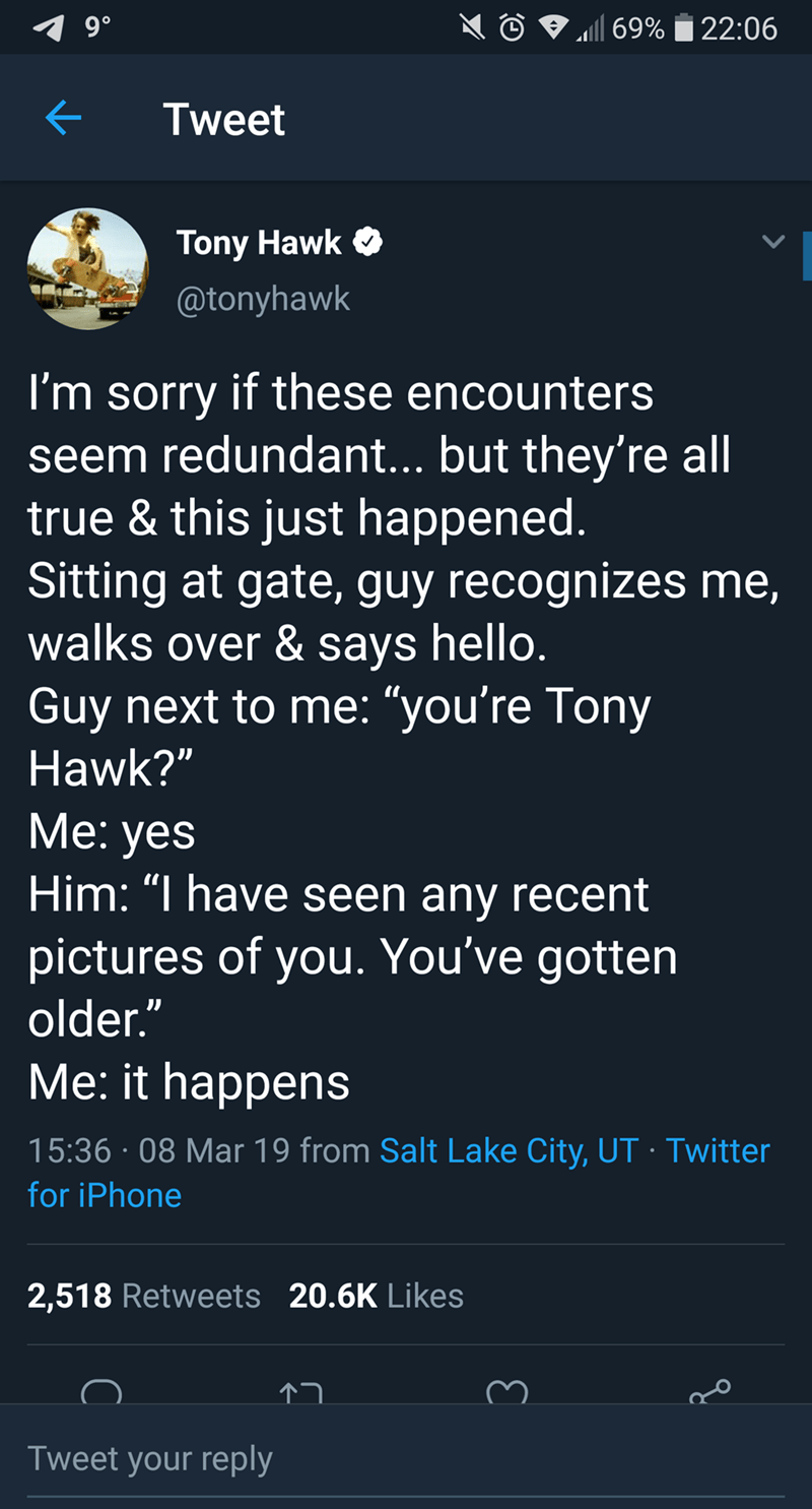 """tony hawk - Text - 9 0 69%22:06 Tweet Tony Hawk @tonyhawk I'm sorry if these encounters seem redundant... but they're all true & this just happened. Sitting at gate, guy recognizes me, walks over & says hello. Guy next to me: """"you're Tony Hawk?"""" Me: yes Him: """"I have seen any recent pictures of you. You've gotten older."""" Me: it happens 15:36 08 Mar 19 from Salt Lake City, UT. Twitter for iPhone 2,518 Retweets 20.6K Likes Tweet your reply"""