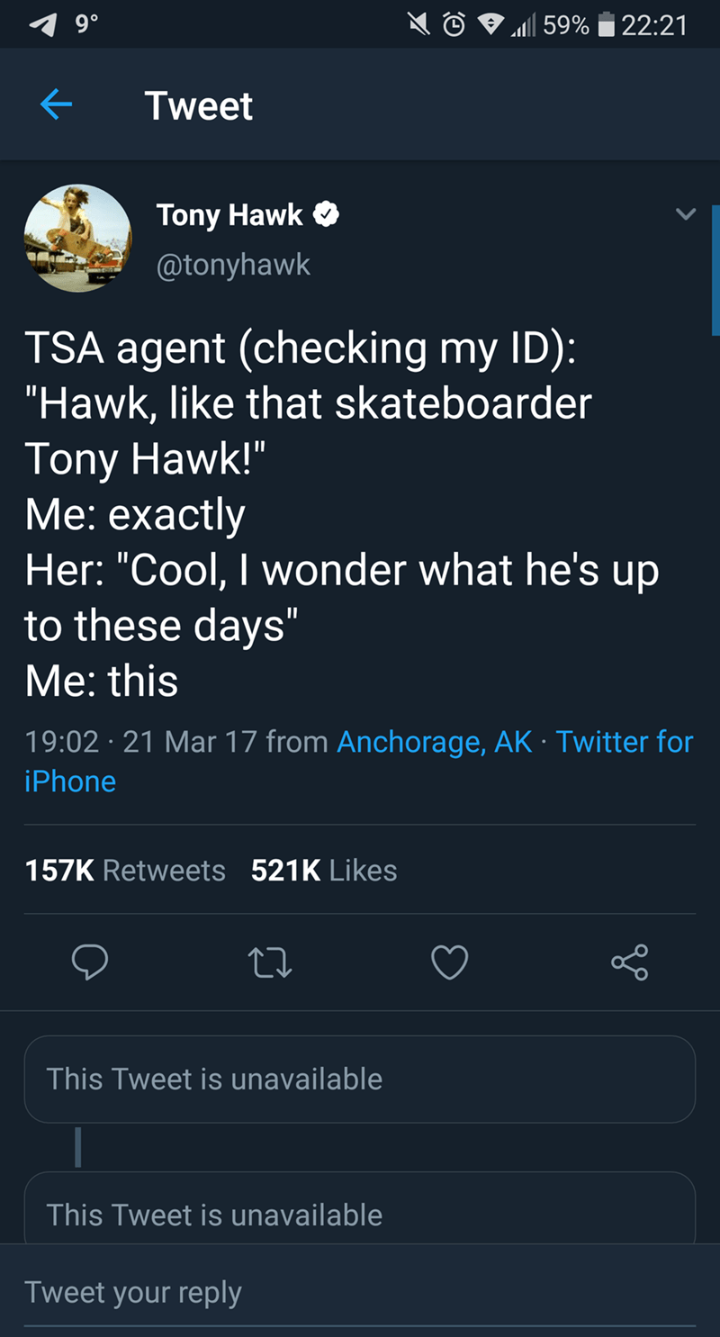 """tony hawk - Text - 9 0 59%22:21 Tweet Tony Hawk @tonyhawk TSA agent (checking my ID): """"Hawk, like that skateboarder Tony Hawk!"""" Me: exactly Her: """"Cool, I wonder what he's up to these days"""" II Me: this 19:02 21 Mar 17 from Anchorage, AK Twitter for iPhone 157K Retweets 521K Likes This Tweet is unavailable This Tweet is unavailable Tweet your reply"""