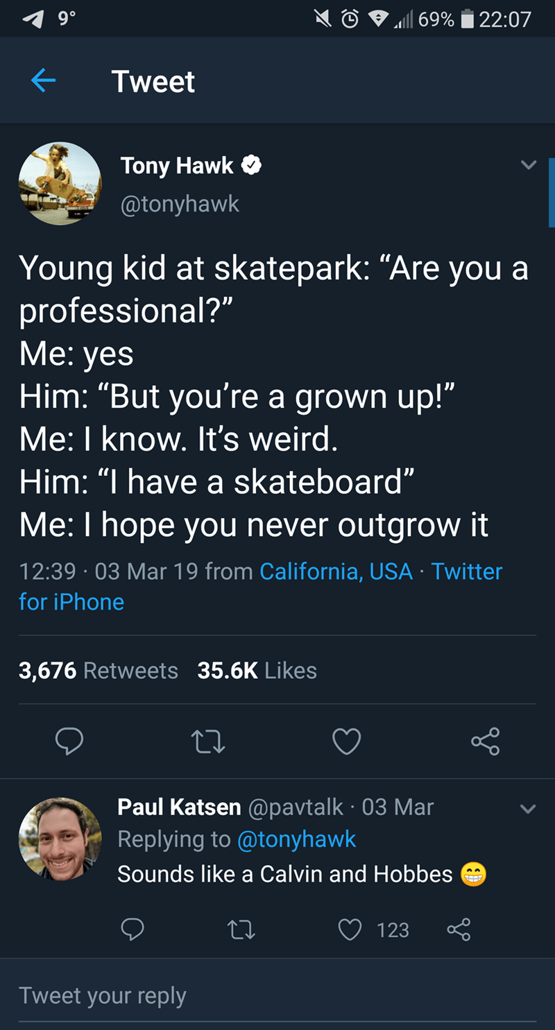 """tony hawk - Text - 9 0 69%22:07 Tweet Tony Hawk @tonyhawk Young kid at skatepark: """"Are you a professional?"""" Мe: yes Him: """"But you're a grown up!"""" Me: I know. It's weird. Him: """"I have a skateboard"""" Me: I hope you never outgrow it 12:39 03 Mar 19 from California, USA Twitter for iPhone 3,676 Retweets 35.6K Likes Paul Katsen @pavtalk 03 Mar Replying to @tonyhawk Sounds like a Calvin and Hobbes 123 Tweet your reply"""