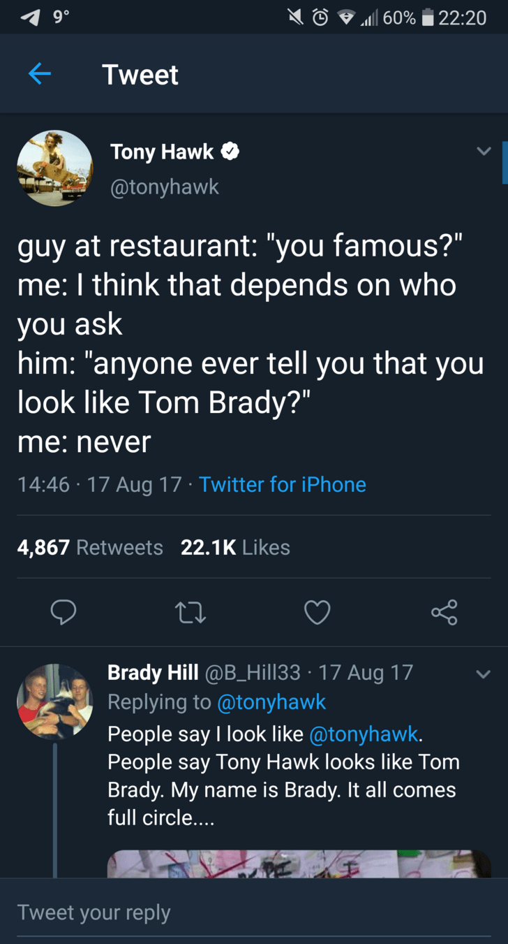 "tony hawk - Text - 22:20 60% Tweet Tony Hawk @tonyhawk guy at restaurant: ""you famous?"" me: I think that depends on who you ask him: ""anyone ever tell you that you look like Tom Brady?"" me:never 14:46 17 Aug 17 Twitter for iPhone 4,867 Retweets 22.1K Likes Brady Hill @B_Hill33 17 Aug 17 Replying to @tonyhawk People say I look like @tonyhawk. People say Tony Hawk looks lilke Tom Brady.My name is Brady. It all comes full circle.... Tweet your reply"