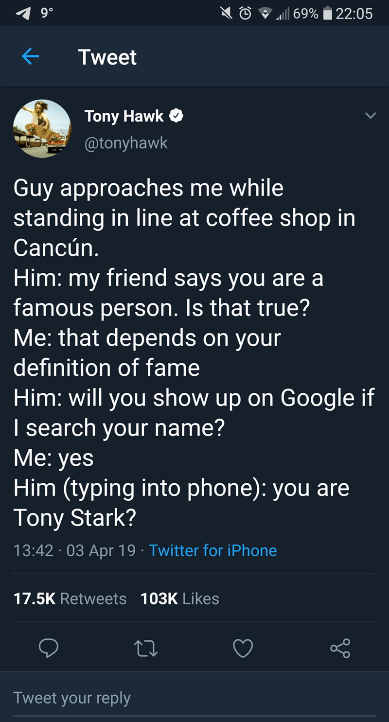 tony hawk - Text - 9 0 69%22:05 Tweet Tony Hawk @tonyhawk Guy approaches me while standing in line at coffee shop in Cancún. Him: my friend says you are a famous person. Is that true? Me: that depends on your definition of fame Him: will you show up on I search your name? Ме: yes Him (typing into phone): you are Tony Stark? Google if 13:42 03 Apr 19 Twitter for iPhone 17.5K Retweets 103K Likes Tweet your reply