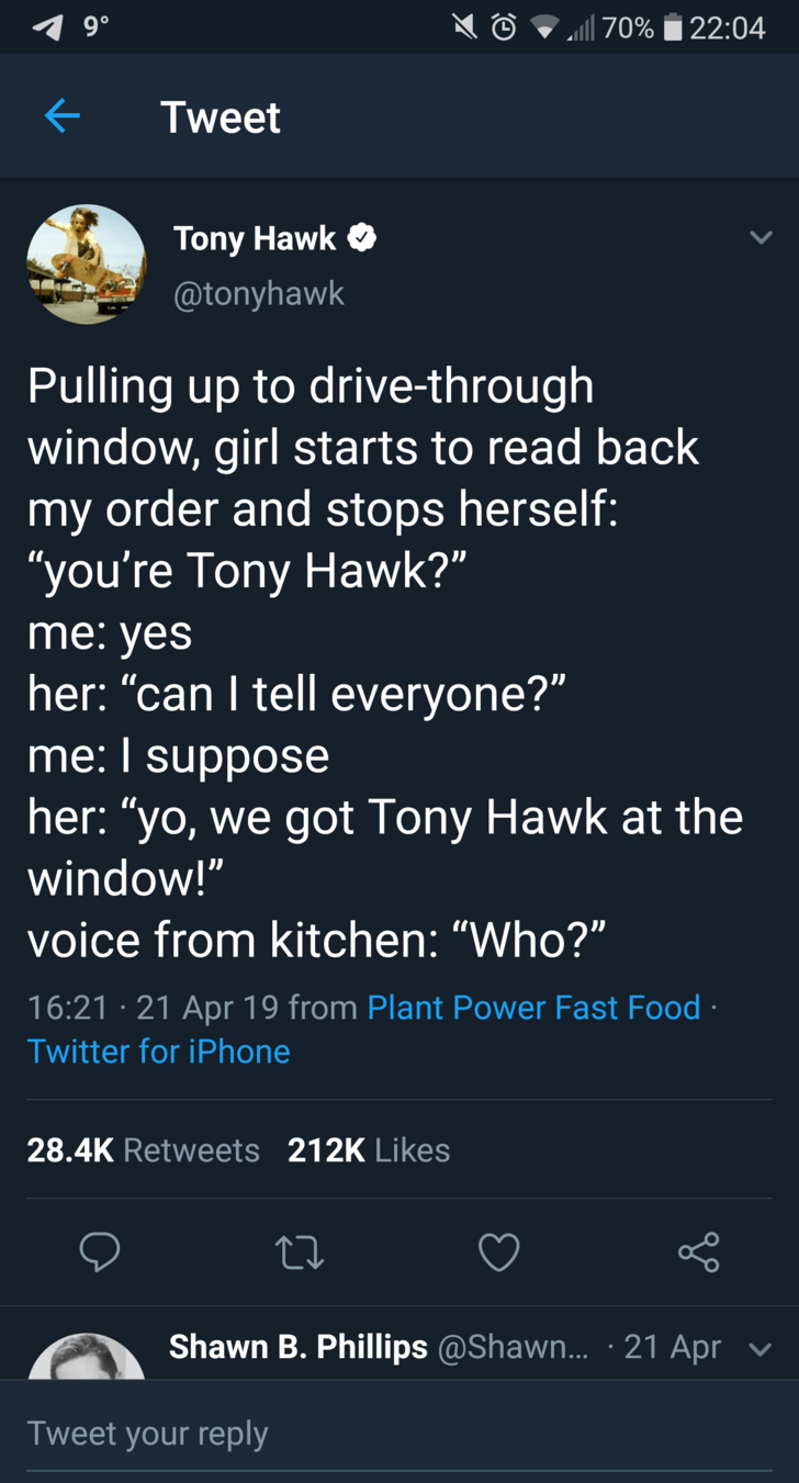 """tony hawk - Text - 22:04 70% Tweet Tony Hawk @tonyhawk Pulling up to drive-through window, girl starts to read back my order and stops herself: """"you're Tony Hawk?"""" me: yes her: """"can I tell everyone?"""" me: I suppose her: """"yo, we got Tony Hawk at the window!"""" voice from kitchen: """"Who?"""" 16:21 21 Apr 19 from Plant Power Fast Food Twitter for iPhone 28.4K Retweets 212K Likes Shawn B. Phillips @Shawn... 21 Apr Tweet your reply"""