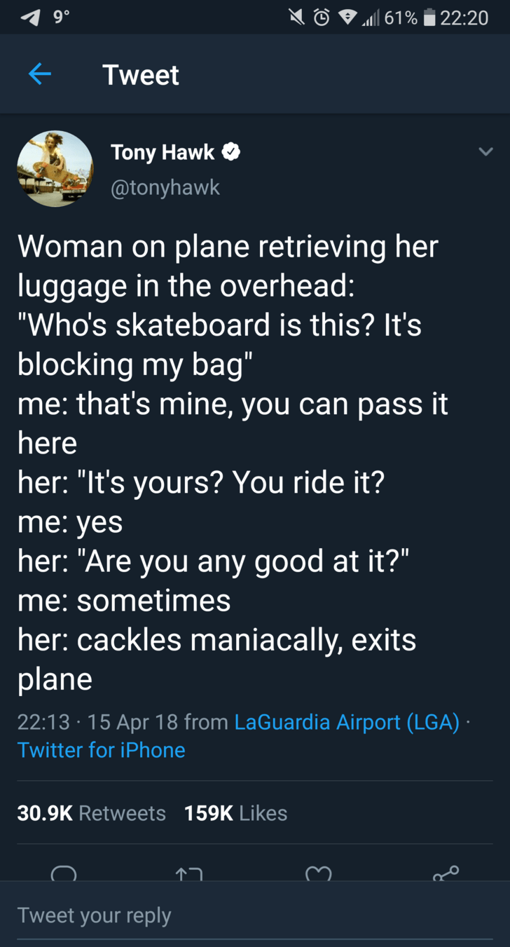 "tony hawk - Text - 22:20 61% Tweet Tony Hawk @tonyhawk Woman on plane retrieving her luggage in the overhead: ""Who's skateboard is this? It's blocking my bag"" me: that's mine, you can pass it here her: ""It's yours? You ride it? me: yes her: ""Are you any good at it?"" me:sometimes her: cackles maniacally, exits plane 22:13 15 Apr 18 from LaGuardia Airport (LGA) Twitter for iPhone 30.9K Retweets 159K Likes Tweet your reply"