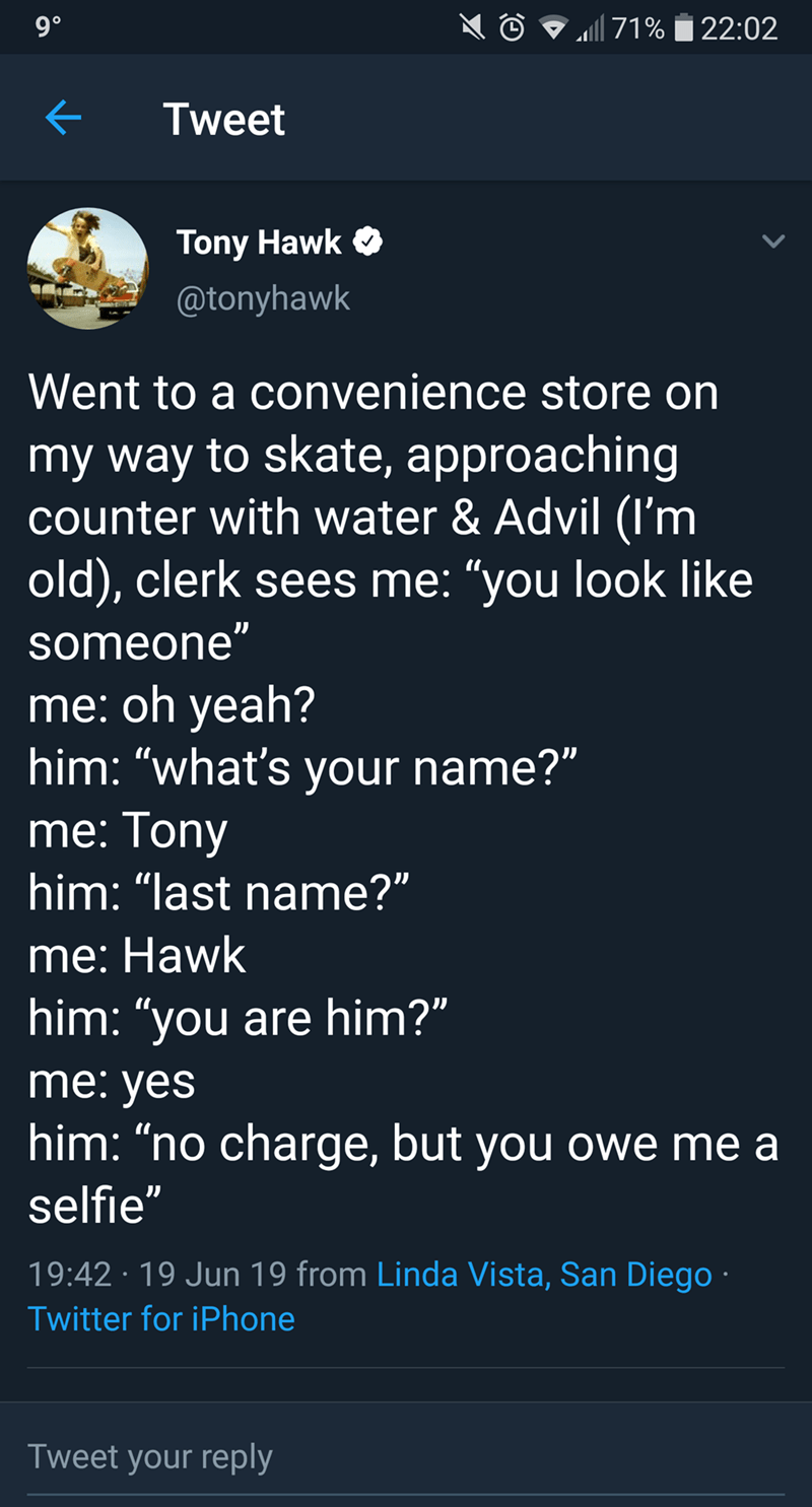 "tony hawk - Text - 9 90 71%22:02 Tweet Tony Hawk @tonyhawk Went to a convenience store on my way to skate, approaching counter with water & Advil (I'm old), clerk sees me: ""you look like someone"" me: oh yeah? him: ""what's your name?"" me: Tony him: ""last name?"" me: Hawk him: ""you are him?"" me: yes him: ""no charge, but you owe me a selfie"" 19:42 19 Jun 19 from Linda Vista, San Diego Twitter for iPhone Tweet your reply"
